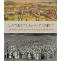A School for the People: A Photographic History of Oregon State University by Lawrence A. Landis, 9780870718229