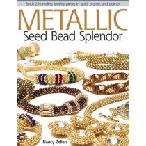 Metallic Seed Bead Splendor: Stitch 29 Timeless Jewelry Pieces in Gold, Bronze, and Pewter by Nancy Zellers, 9780871164841