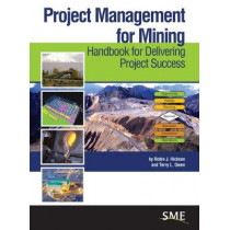 Project Management for Mining: Handbook for Delivering Project Success by Robin J. Hickson, 9780873354035
