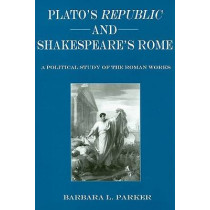 "Plato's """"Republic"""" and Shakespeare's Rome: A Political Study of the Roman Works by Barbara L. Parket, 9780874138610"