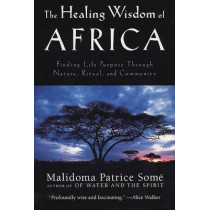 The Healing Wisdom of Africa: Finding Life Purpose Through Nature, Ritual, and Community by Malidoma Patrice Some, 9780874779912