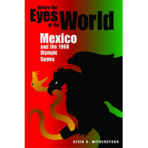 Before the Eyes of the World: Mexico and the 1968 Olympic Games by Kevin B. Witherspoon, 9780875803883