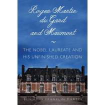 Roger Martin du Gard and Maumort: The Nobel Laureate and His Unfinished Creation by Benjamin Franklin Martin, 9780875807492