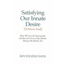 Satisfying Our Innate Desire (To Know God): How We Can Spiritually Awake & Live as the Divine Beings We Really Are by Roy Eugene Davis, 9780877072904