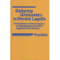 Reducing Workweeks to Prevent Layoffs: The Economic and Social Impacts of Unemployment Insurance-Supported Work Sharing by Fred Best, 9780877225065