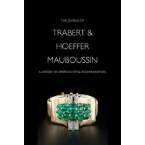 The Jewels of Trabert & Hoeffer-Mauboussin: A History of American Style and Innovation by Yvonne J. Markowitz, 9780878468119