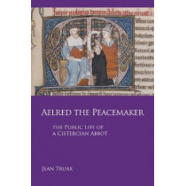 Aelred the Peacemaker: The Public Life of a Cistercian Abbot by Jean Truax, 9780879072513