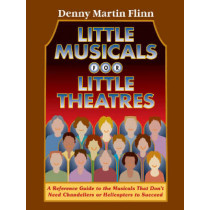 Little Musicals for Little Theatres: A Reference Guide for Musicals That Don't Need Chandeliers or Helicopters to Succeed by Denny Martin Flinn, 9780879103217
