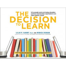 The Decision to Learn: Why People Seek Continuing Education and How Membership Organizations Can Meet Learners' Needs by Lillie R. Albert, 9780880343244