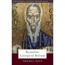Byzantine Liturgical Reform: A Study of Liturgical Change in the Byzantine Tradition by Thomas Pott, 9780881413434