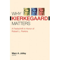 Why Kierkegaard Matters: A Festschrift in Honor of Robert L. Perkins by Marc A. Jolley, 9780881462128