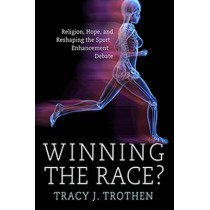 Winning the Race?: Religion, Hope, and the Reshaping of the Athletic Enhancement Debate by Tracy J. Trothen, 9780881465433