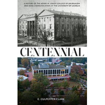Centennial: A History of the Henry W. Grady College of Journalism and Mass Communication at  the University of Georgia by E.Culpepper Clark, 9780881465518