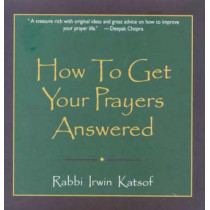 How to Get Your Prayers Answered by Rabbi Irwin Katsof, 9780883910092