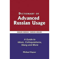 Dictionary of Advanced Russian Usage: A Guide to Idiom, Colloquialisms, Slang and More by Michael Kayser, 9780884003502