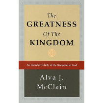 Greatness of the Kingdom: An Inductive Study of the Kingdom of God by Alva J McClain, 9780884690115
