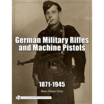 German Military Rifles and Machine Pistols 1871-1945 by Hans Dieter Gotz, 9780887402647