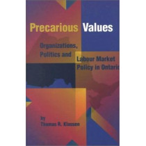 Precarious Values: Organizations, Politics, and Labour Market Policy in Ontario by Thomas R. Klassen, 9780889118836