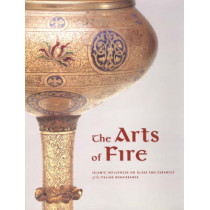 The Arts of Fire - Islamic Influences on Glass and  Ceramics of the Italian Renaissance by Catherine Hess, 9780892367580