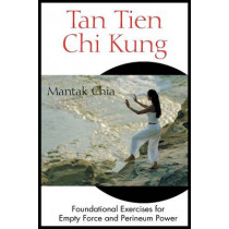 Tan Tien Chi Kung: Foundational Exercises for Empty Force and Perineum Power by Mantak Chia, 9780892811953