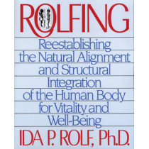 Rolfing: Reestablishing the Natural Alignment and Structural Integration of the Human Body for Vitality and Well-Being by Ida P. Rolf, 9780892813353