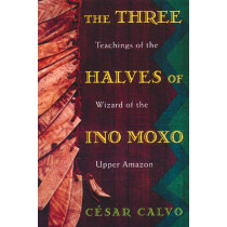 The Three Halves of Ino Moxo: Teachings of the Wizard of the Upper Amazon by Cesar Calvo, 9780892815197
