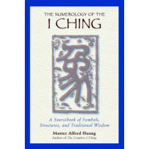 The Numerology of the I Ching: A Sourcebook of Symbols Structures and Traditional Wisdom by Taoist Master Alfred Huang, 9780892818112