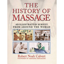 The History of Massage: An Illustrated Survey of the Touch Therapies Around the World by Robert Noah Calvert, 9780892818815