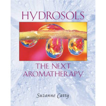 Hydrosols: the Next Aromatherapy: The Next Aromatherapy by Suzanne Catty, 9780892819461