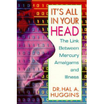 It's All in Your Head: The Link Between Mercury, Amalgams, and Illness by Hal A. Huggins, 9780895295507