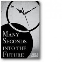 Many Seconds into the Future: Ten Stories by John J. Clayton, 9780896728592