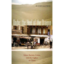 Under the Heel of the Dragon: Islam, Racism, Crime, and the Uighur in China by Blaine Kaltman, 9780896802544