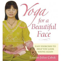 Yoga for a Beautiful Face: Easy Exercises to Help You Look Young Again by Lourdes Julian Cabuk, 9780897935265