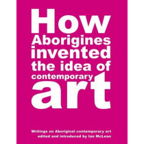How Aborigines Invented The Idea Of Contemporary Art: Writings on Aborginal Art 19080-2006 by Ian Maclean, 9780909952372