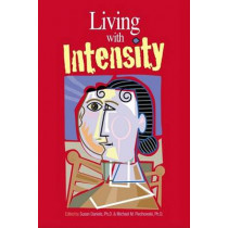 Living with Intensity: Understanding the Sensitivity, Excitability, and Emotional Development of Gifted Children, Adolescents, and Adults by Susan Daniels, 9780910707893