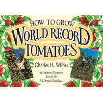 How to Grow World Record Tomatoes: A Guinness Champion Reveals His All-Organic Techniques by Charles H. Wilber, 9780911311570