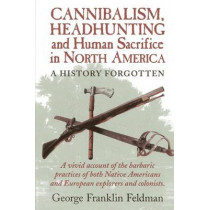 Cannibalism, Headhunting  and Human Sacrifice in North America: A History Forgotten by George Franklin Feldman, 9780911469332