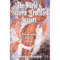 World'S Sixteen Crucified Saviors: Christianity Before Christ by Kersey Graves, 9780932813954