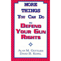 More Things You Can Do to Defend Your Gun Rights by Alan Gottlieb, 9780936783130
