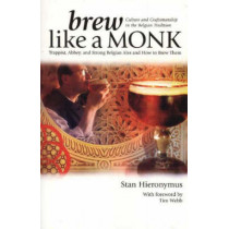 Brew Like a Monk: Trappist, Abbey, and Strong Belgian Ales and How to Brew Them by Stan Hieronymus, 9780937381878