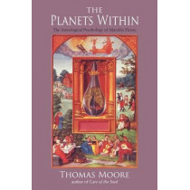 The Planets Within: The Astrological Psychology of Marsilio Ficino by Thomas Moore, 9780940262287