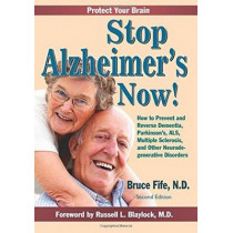 Stop Alzheimer's Now!: How to Prevent & Reverse Dementia, Parkinson's, ALS, Multiple Sclerosis & Other Neurodegenerative Disorders by Bruce Fife, 9780941599986