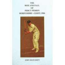 The Rise and Fall of Percy Perrin: Derbyshire v Essex 1904 by John Shawcroft, 9780947821098