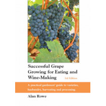 Successful Grape Growing for Eating and Wine-making: A Practical Gardeners' Guide to Varieties, Husbandry, Harvesting and Processing by Alan Rowe, 9780952714163