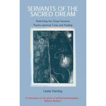 Servants of the Sacred Dream: Re-birthing the Deep Feminine - Psychospiritual Crisis and Healing by Linda Hartley, 9780954011703