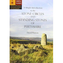 A Simple Introduction to the Stone Circles and Standing Stones of Perthshire by David Watson, 9780955943805
