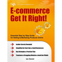 E-commerce Get it Right!: Essential Step-by-step Guide for Selling & Marketing Products Online. Insider Secrets, Key Strategies & Practical Tips - Simplified for Start-ups & Small Businesses by Ian Daniel, 9780956526205