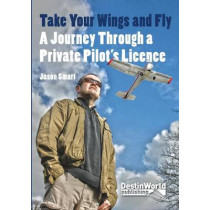 Take Your Wings and Fly - A Journey Through a Private Pilot's Licence by Jason Smart, 9780956718754