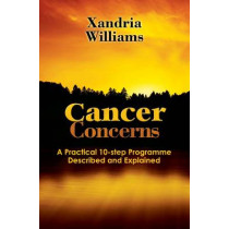 Cancer Concerns: A Practical 10-step Path Towards RecoveryDescribed and Explained by Xandria Williams, 9780956855206
