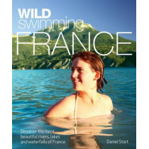Wild Swimming France: Discover the Most Beautiful Rivers, Lakes and Waterfalls of France by Daniel Start, 9780957157309
